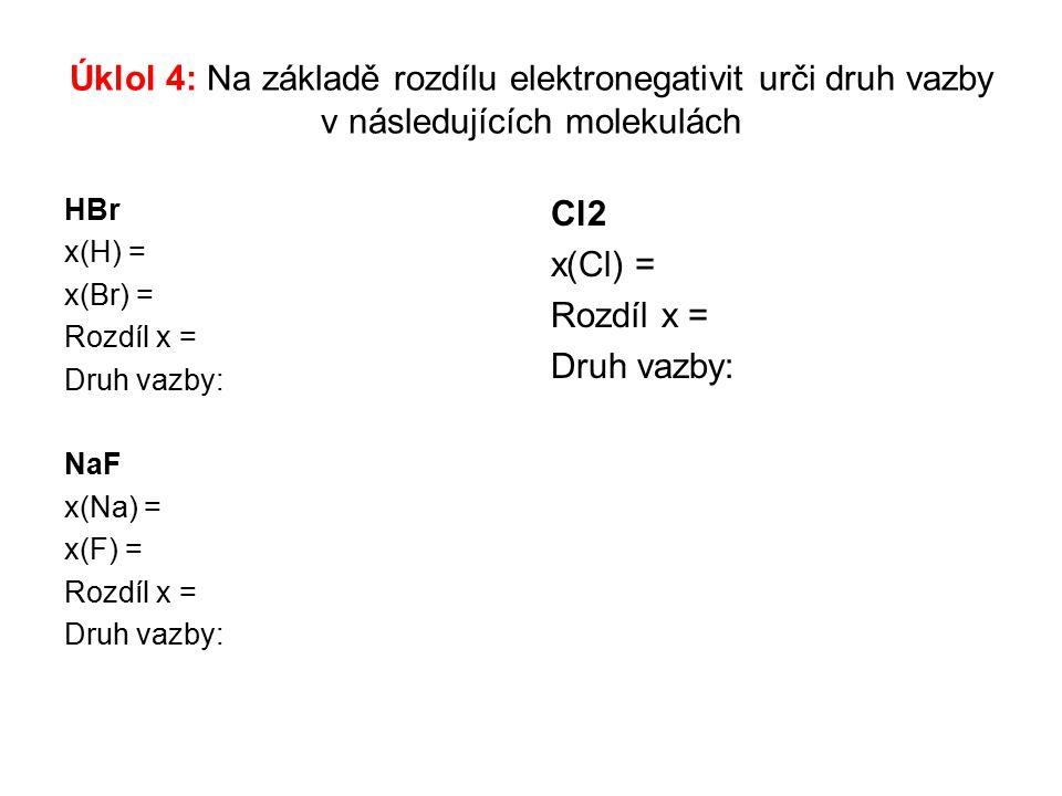 Úklol 4: Na základě rozdílu elektronegativit urči druh vazby v následujících molekulách HBr x(H) = x(Br) = Rozdíl x = Druh vazby: NaF x(Na) = x(F) = Rozdíl x = Druh vazby: Cl2 x(Cl) = Rozdíl x = Druh vazby: