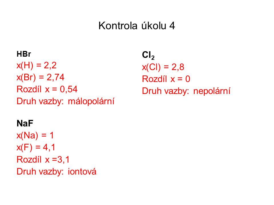 Kontrola úkolu 4 HBr x(H) =2,2 x(Br) = 2,74 Rozdíl x = 0,54 Druh vazby: málopolární NaF x(Na) = 1 x(F) = 4,1 Rozdíl x =3,1 Druh vazby: iontová Cl 2 x(