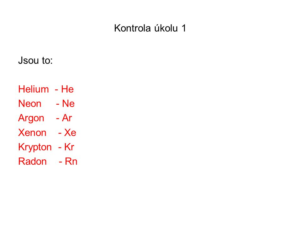 Kontrola úkolu 1 Jsou to: Helium - He Neon - Ne Argon - Ar Xenon - Xe Krypton - Kr Radon - Rn