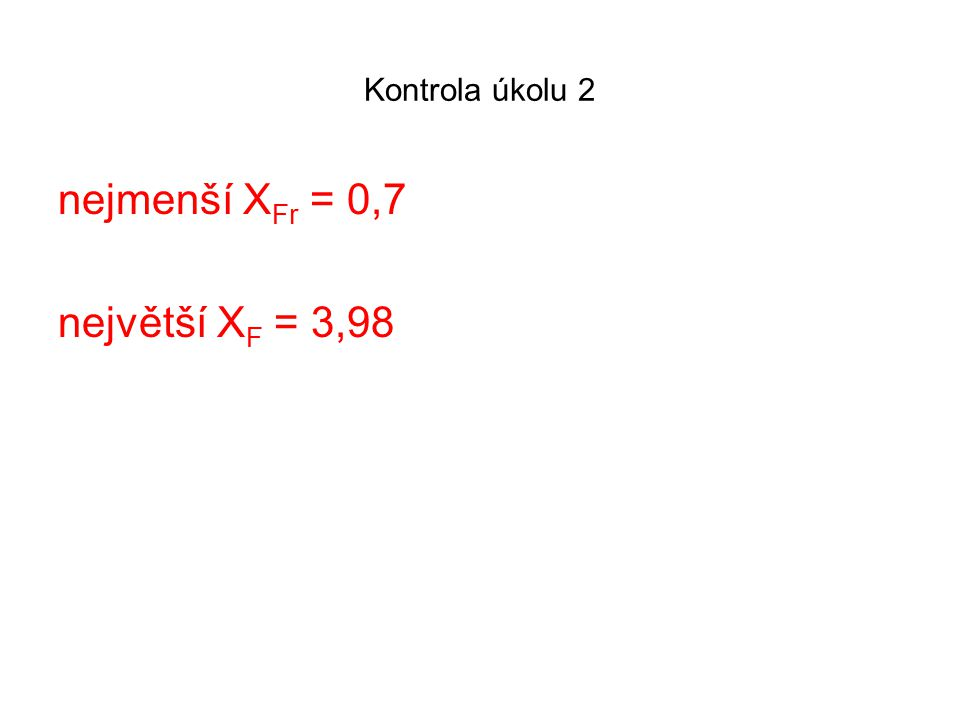 Kontrola úkolu 2 nejmenší X Fr = 0,7 největší X F = 3,98
