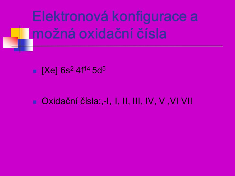 Elektronová konfigurace a možná oxidační čísla [Xe] 6s 2 4f 14 5d 5 Oxidační čísla:,-I, I, II, III, IV, V,VI VII