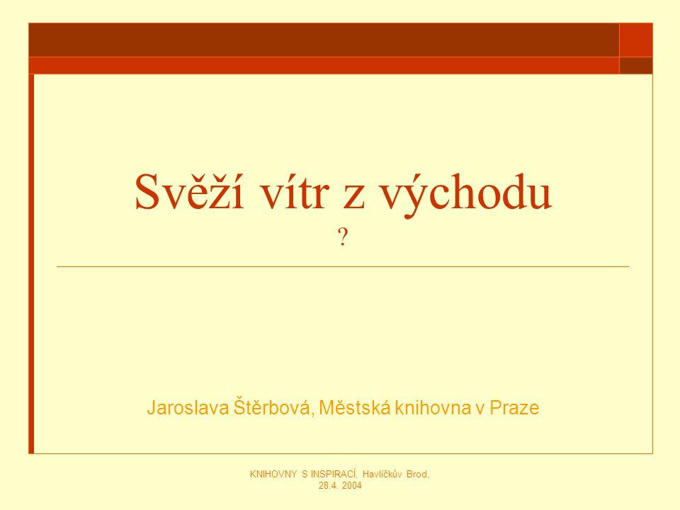 KNIHOVNY S INSPIRACÍ, Havlíčkův Brod, 28.4. 2004 Svěží vítr z východu ? Jaroslava Štěrbová, Městská knihovna v Praze