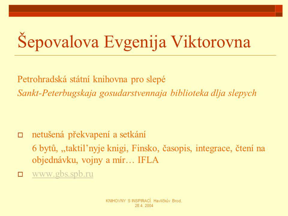 KNIHOVNY S INSPIRACÍ, Havlíčkův Brod, 28.4. 2004 Šepovalova Evgenija Viktorovna Petrohradská státní knihovna pro slepé Sankt-Peterbugskaja gosudarstve