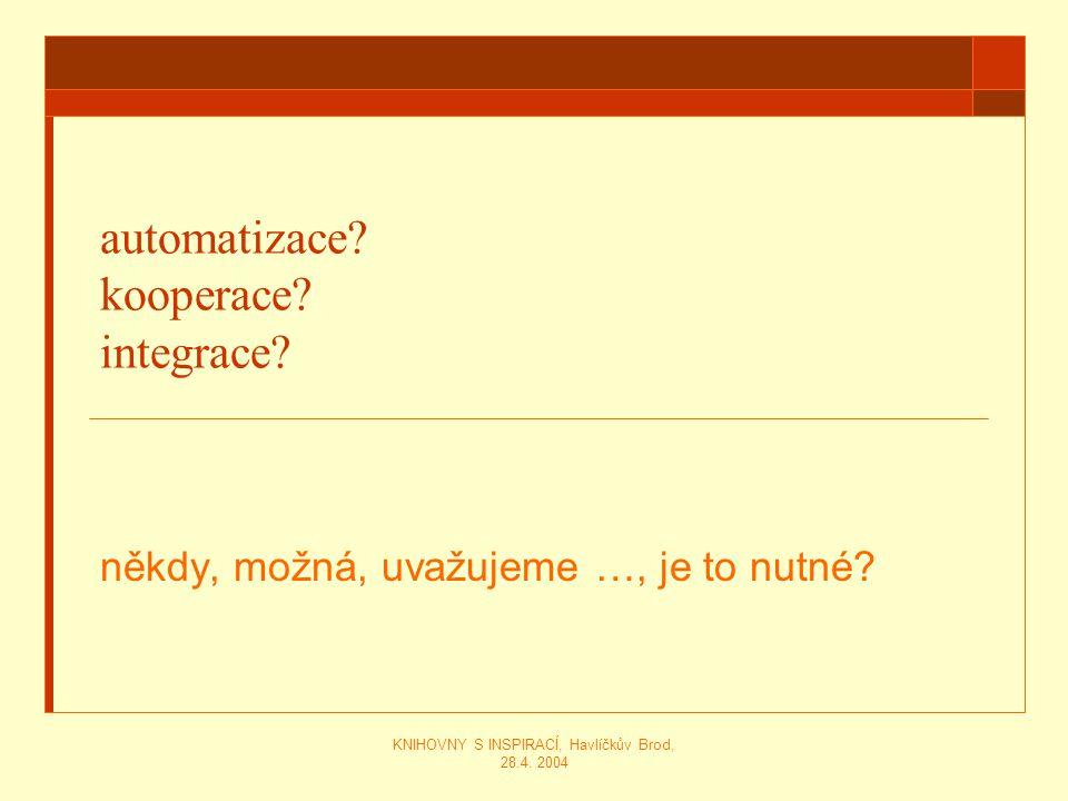 KNIHOVNY S INSPIRACÍ, Havlíčkův Brod, 28.4. 2004 automatizace? kooperace? integrace? někdy, možná, uvažujeme …, je to nutné?