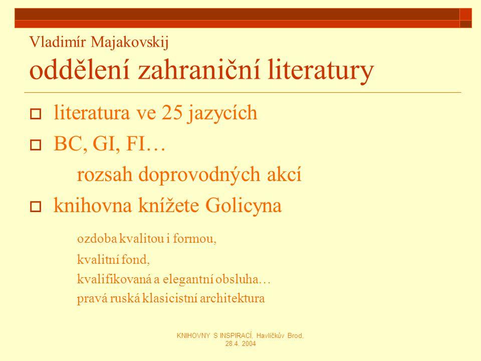 KNIHOVNY S INSPIRACÍ, Havlíčkův Brod, 28.4. 2004 Vladimír Majakovskij oddělení zahraniční literatury  literatura ve 25 jazycích  BC, GI, FI… rozsah