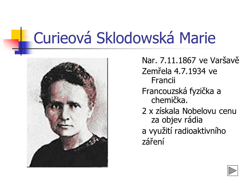 Curieová Sklodovská Marie Byla členkou mnoha zahraničních učených společností.Zemřela jako oběť svých výzkumů a pokusů na zhoubnou,nevyléčitelnou chudokrevnost.