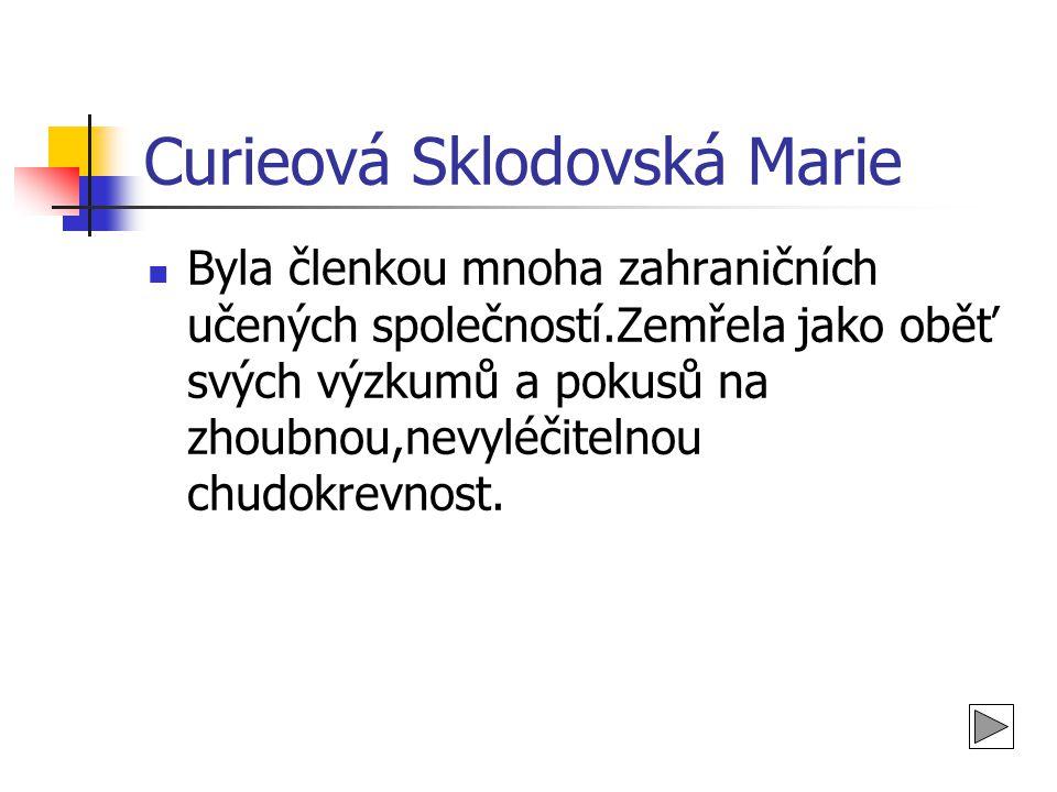 Curieová Sklodowská Marie Začala studovat v Krakově, ve Varšavě,studia dokončila v Paříži,kde se seznámila se svým nastávajícím manželem.