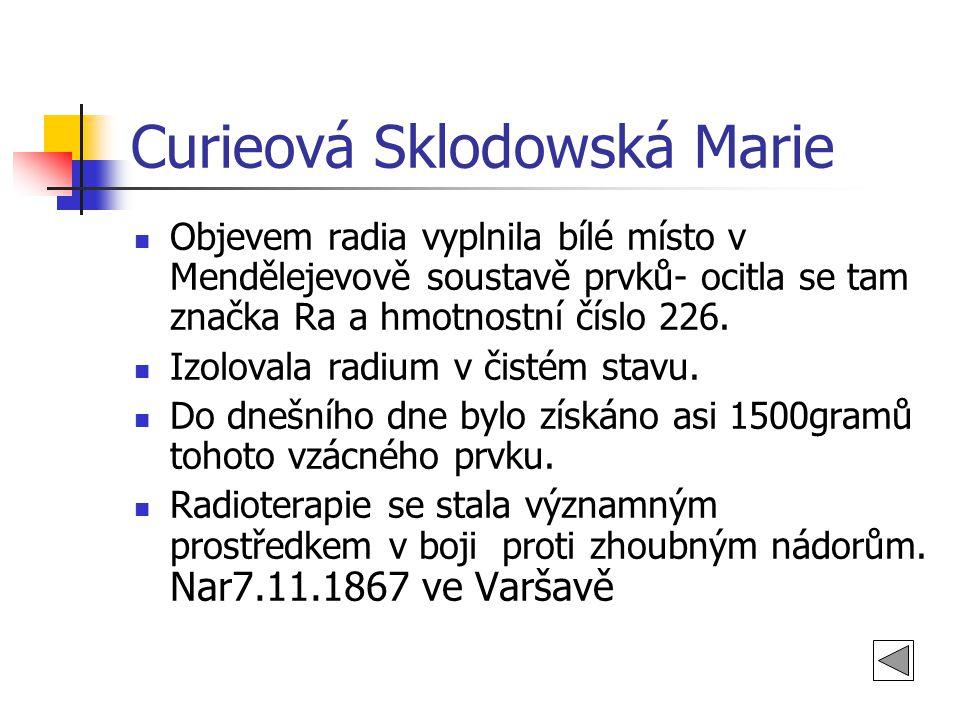 Curieová Sklodowská Marie Objevem radia vyplnila bílé místo v Mendělejevově soustavě prvků- ocitla se tam značka Ra a hmotnostní číslo 226.