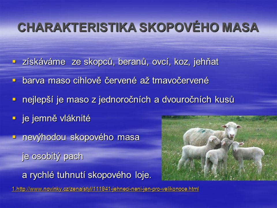 CHARAKTERISTIKA SKOPOVÉHO MASA  získáváme ze skopců, beranů, ovcí, koz, jehňat  barva maso cihlově červené až tmavočervené  nejlepší je maso z jedn