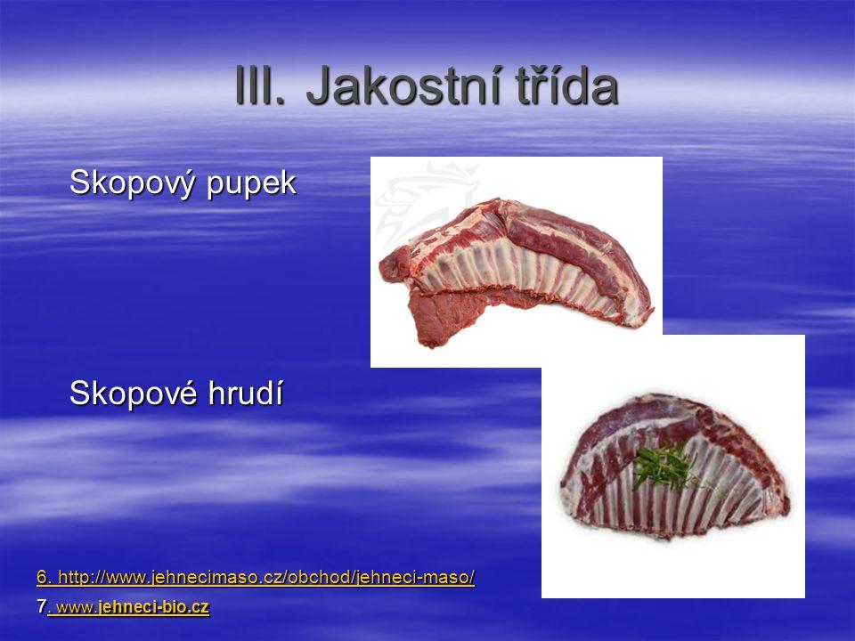 III. Jakostní třída Skopový pupek Skopové hrudí 6. http://www.jehnecimaso.cz/obchod/jehneci-maso/ 6. http://www.jehnecimaso.cz/obchod/jehneci-maso/ 7.