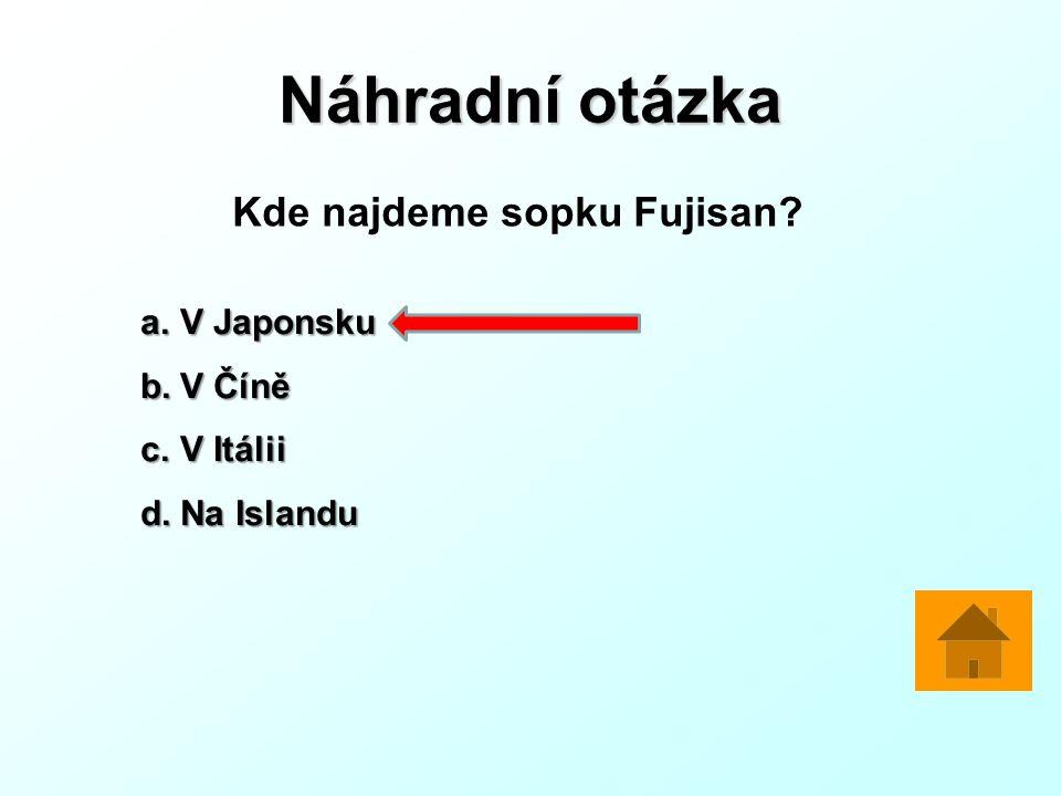 Náhradní otázka Kde najdeme sopku Fujisan? a.V Japonsku b.V Číně c.V Itálii d.Na Islandu