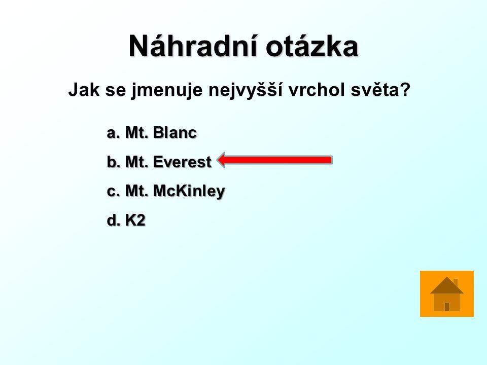 Náhradní otázka Jak se jmenuje nejvyšší vrchol světa? a.Mt. Blanc b.Mt. Everest c.Mt. McKinley d.K2