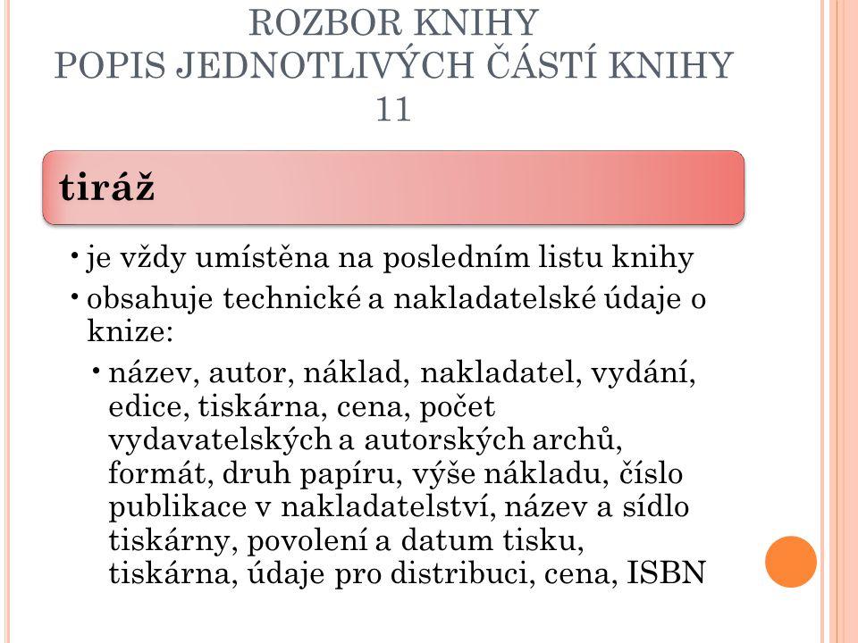 ROZBOR KNIHY POPIS JEDNOTLIVÝCH ČÁSTÍ KNIHY 11 tiráž je vždy umístěna na posledním listu knihy obsahuje technické a nakladatelské údaje o knize: název