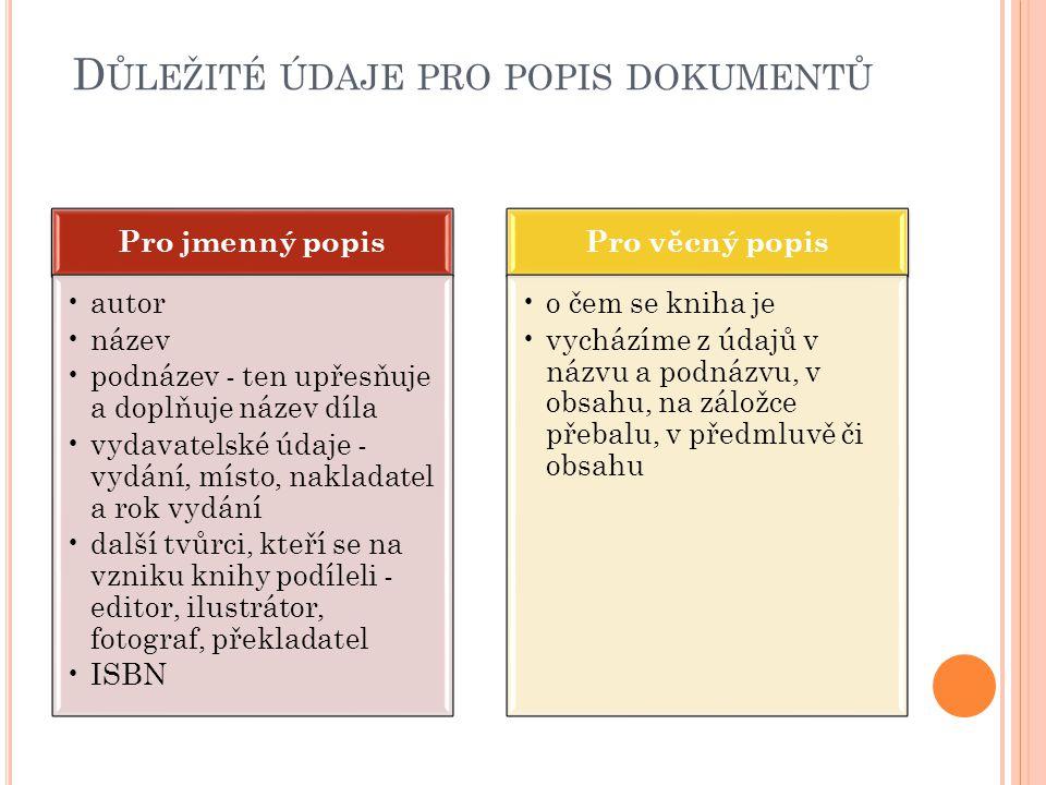 D ŮLEŽITÉ ÚDAJE PRO POPIS DOKUMENTŮ Pro jmenný popis autor název podnázev - ten upřesňuje a doplňuje název díla vydavatelské údaje - vydání, místo, na