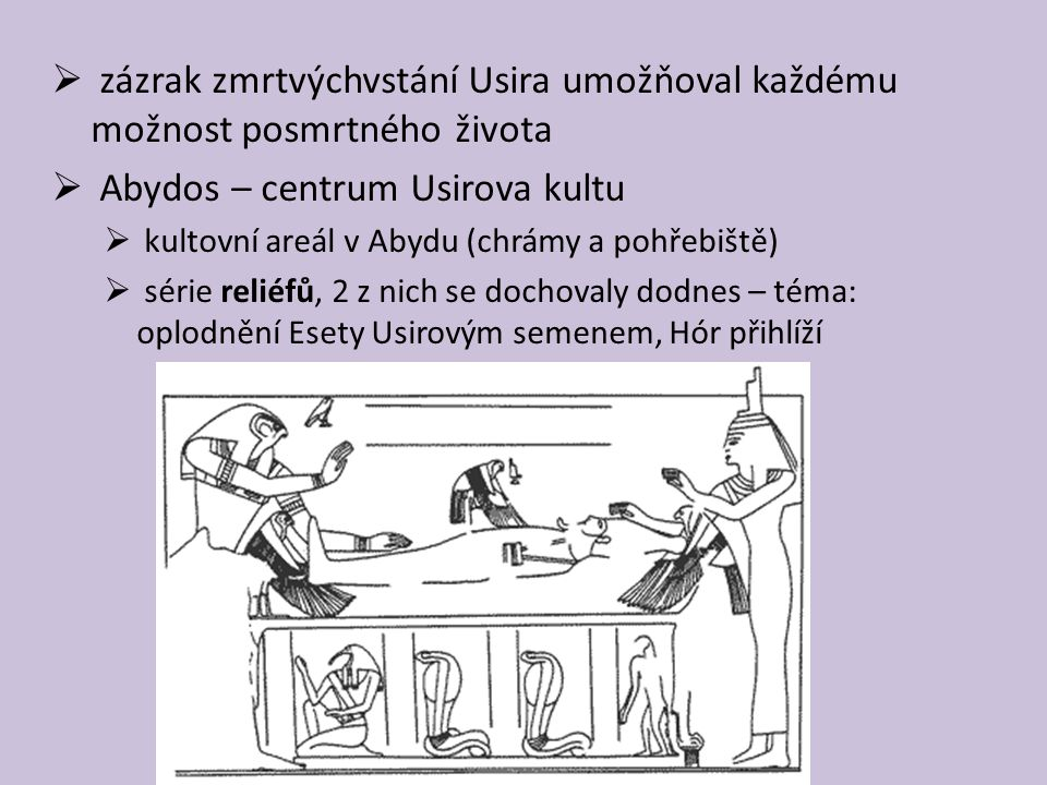  zázrak zmrtvýchvstání Usira umožňoval každému možnost posmrtného života  Abydos – centrum Usirova kultu  kultovní areál v Abydu (chrámy a pohřebiště)  série reliéfů, 2 z nich se dochovaly dodnes – téma: oplodnění Esety Usirovým semenem, Hór přihlíží