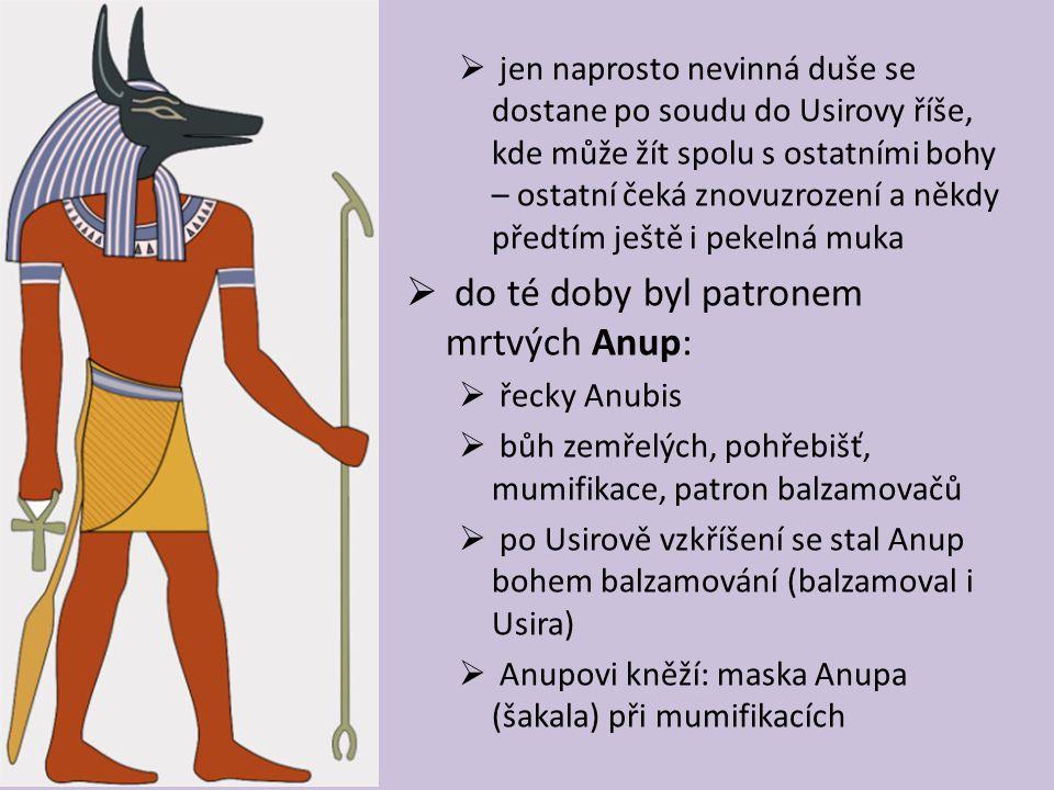  jen naprosto nevinná duše se dostane po soudu do Usirovy říše, kde může žít spolu s ostatními bohy – ostatní čeká znovuzrození a někdy předtím ještě i pekelná muka  do té doby byl patronem mrtvých Anup:  řecky Anubis  bůh zemřelých, pohřebišť, mumifikace, patron balzamovačů  po Usirově vzkříšení se stal Anup bohem balzamování (balzamoval i Usira)  Anupovi kněží: maska Anupa (šakala) při mumifikacích