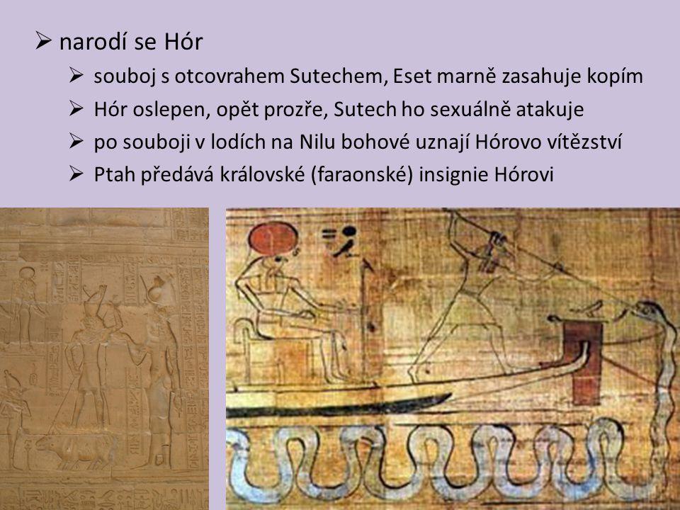  narodí se Hór  souboj s otcovrahem Sutechem, Eset marně zasahuje kopím  Hór oslepen, opět prozře, Sutech ho sexuálně atakuje  po souboji v lodích na Nilu bohové uznají Hórovo vítězství  Ptah předává královské (faraonské) insignie Hórovi
