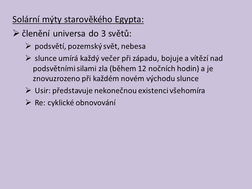 Solární mýty starověkého Egypta:  členění universa do 3 světů:  podsvětí, pozemský svět, nebesa  slunce umírá každý večer při západu, bojuje a vítězí nad podsvětními silami zla (během 12 nočních hodin) a je znovuzrozeno při každém novém východu slunce  Usir: představuje nekonečnou existenci všehomíra  Re: cyklické obnovování
