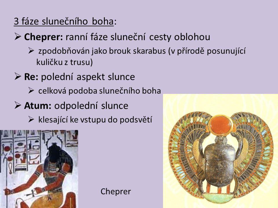 3 fáze slunečního boha:  Cheprer: ranní fáze sluneční cesty oblohou  zpodobňován jako brouk skarabus (v přírodě posunující kuličku z trusu)  Re: polední aspekt slunce  celková podoba slunečního boha  Atum: odpolední slunce  klesající ke vstupu do podsvětí Cheprer