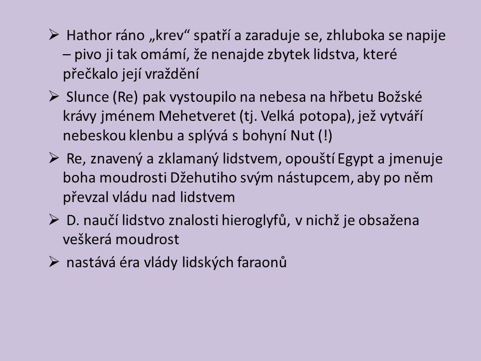 """ Hathor ráno """"krev spatří a zaraduje se, zhluboka se napije – pivo ji tak omámí, že nenajde zbytek lidstva, které přečkalo její vraždění  Slunce (Re) pak vystoupilo na nebesa na hřbetu Božské krávy jménem Mehetveret (tj."""