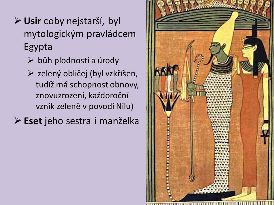  Usir coby nejstarší, byl mytologickým pravládcem Egypta  bůh plodnosti a úrody  zelený obličej (byl vzkříšen, tudíž má schopnost obnovy, znovuzrození, každoroční vznik zeleně v povodí Nilu)  Eset jeho sestra i manželka