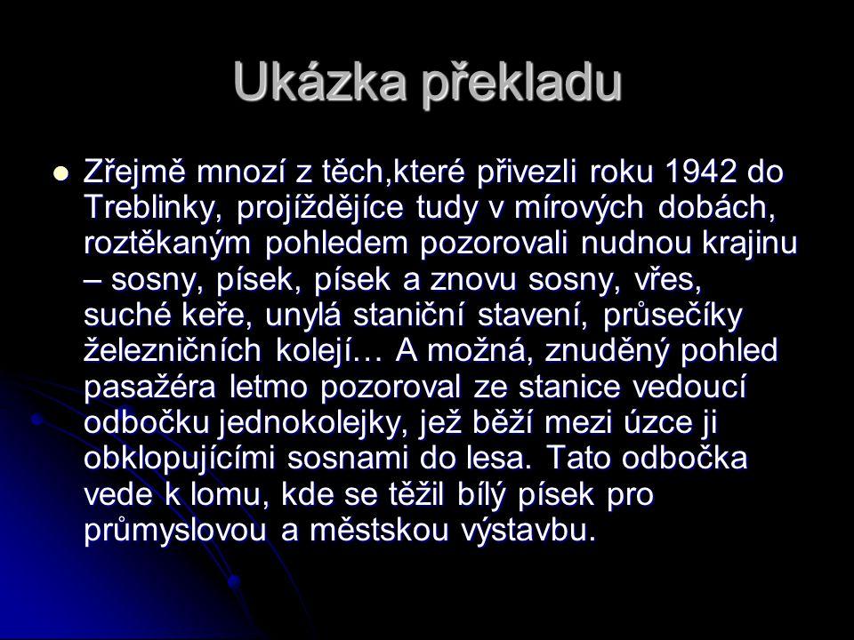 Ukázka překladu Zřejmě mnozí z těch,které přivezli roku 1942 do Treblinky, projíždějíce tudy v mírových dobách, roztěkaným pohledem pozorovali nudnou