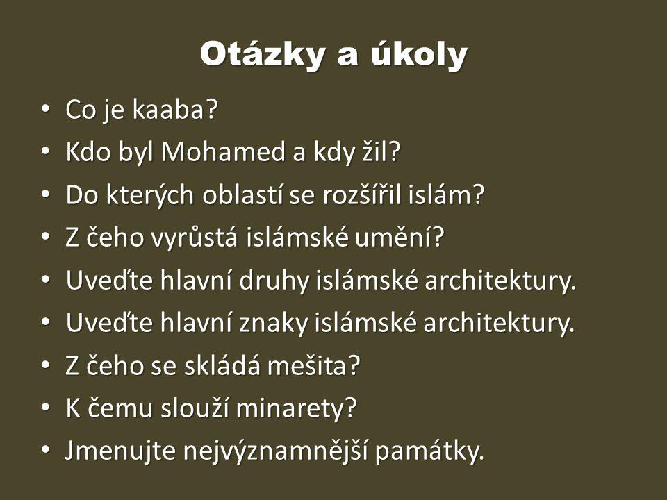 Otázky a úkoly Co je kaaba? Co je kaaba? Kdo byl Mohamed a kdy žil? Kdo byl Mohamed a kdy žil? Do kterých oblastí se rozšířil islám? Do kterých oblast