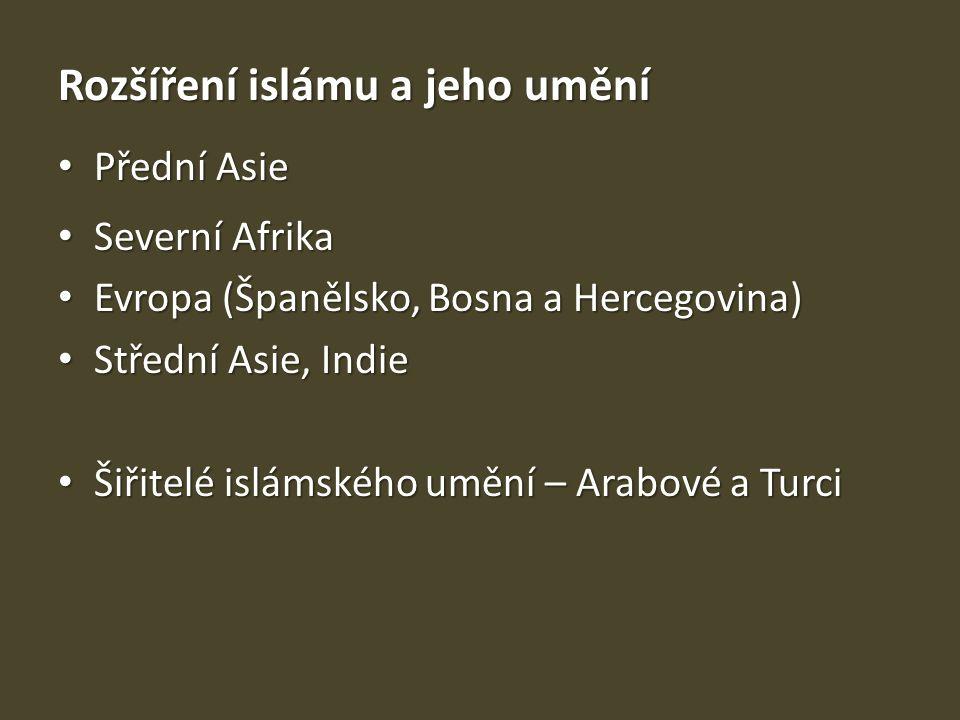 Rozšíření islámu a jeho umění Přední Asie Přední Asie Severní Afrika Severní Afrika Evropa (Španělsko, Bosna a Hercegovina) Evropa (Španělsko, Bosna a