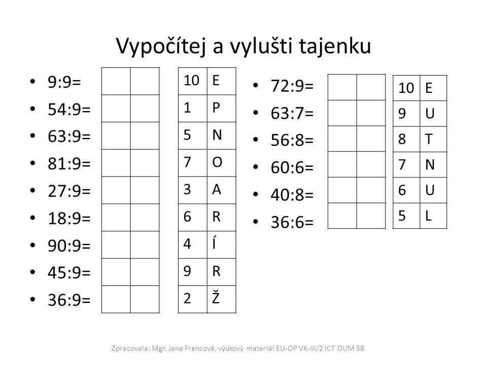 Vypočítej a vylušti tajenku 9:9= 54:9= 63:9= 81:9= 27:9= 18:9= 90:9= 45:9= 36:9= 72:9= 63:7= 56:8= 60:6= 40:8= 36:6= Zpracovala: Mgr. Jana Francová, v