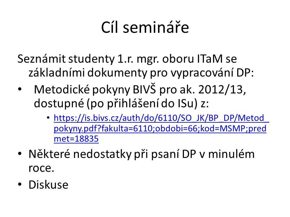 Cíl semináře Seznámit studenty 1.r. mgr. oboru ITaM se základními dokumenty pro vypracování DP: Metodické pokyny BIVŠ pro ak. 2012/13, dostupné (po př