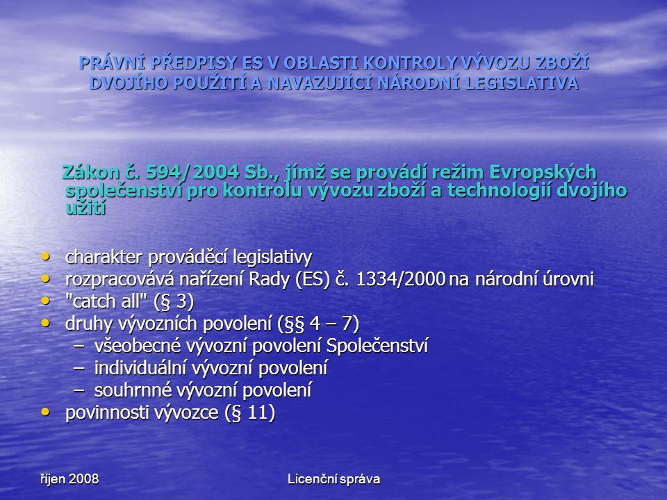 říjen 2008Licenční správa PRÁVNÍ PŘEDPISY ES V OBLASTI KONTROLY VÝVOZU ZBOŽÍ DVOJÍHO POUŽITÍ A NAVAZUJÍCÍ NÁRODNÍ LEGISLATIVA Zákon č. 594/2004 Sb., j