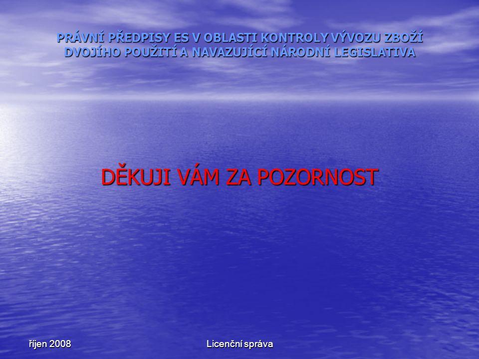 říjen 2008Licenční správa PRÁVNÍ PŘEDPISY ES V OBLASTI KONTROLY VÝVOZU ZBOŽÍ DVOJÍHO POUŽITÍ A NAVAZUJÍCÍ NÁRODNÍ LEGISLATIVA DĚKUJI VÁM ZA POZORNOST