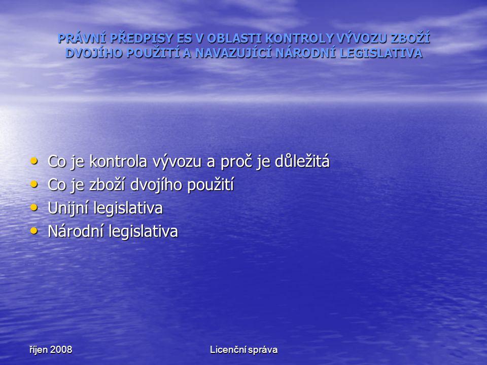říjen 2008Licenční správa Co je kontrola vývozu a proč je důležitá Co je kontrola vývozu a proč je důležitá Co je zboží dvojího použití Co je zboží dvojího použití Unijní legislativa Unijní legislativa Národní legislativa Národní legislativa PRÁVNÍ PŘEDPISY ES V OBLASTI KONTROLY VÝVOZU ZBOŽÍ DVOJÍHO POUŽITÍ A NAVAZUJÍCÍ NÁRODNÍ LEGISLATIVA