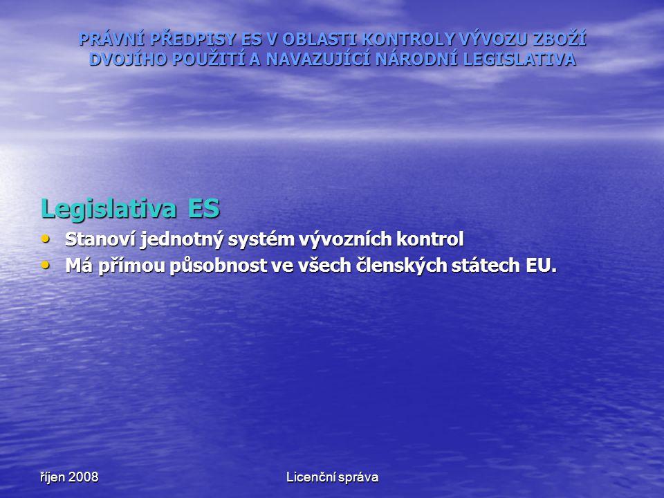 říjen 2008Licenční správa PRÁVNÍ PŘEDPISY ES V OBLASTI KONTROLY VÝVOZU ZBOŽÍ DVOJÍHO POUŽITÍ A NAVAZUJÍCÍ NÁRODNÍ LEGISLATIVA Legislativa ES Stanoví jednotný systém vývozních kontrol Stanoví jednotný systém vývozních kontrol Má přímou působnost ve všech členských státech EU.