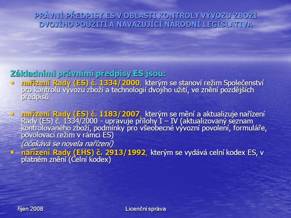 říjen 2008Licenční správa PRÁVNÍ PŘEDPISY ES V OBLASTI KONTROLY VÝVOZU ZBOŽÍ DVOJÍHO POUŽITÍ A NAVAZUJÍCÍ NÁRODNÍ LEGISLATIVA Základními právními předpisy ES jsou: nařízení Rady (ES) č.