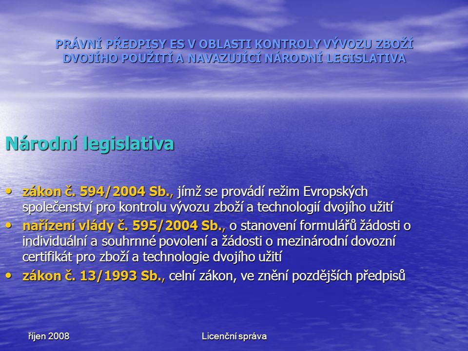 říjen 2008Licenční správa PRÁVNÍ PŘEDPISY ES V OBLASTI KONTROLY VÝVOZU ZBOŽÍ DVOJÍHO POUŽITÍ A NAVAZUJÍCÍ NÁRODNÍ LEGISLATIVA Národní legislativa záko