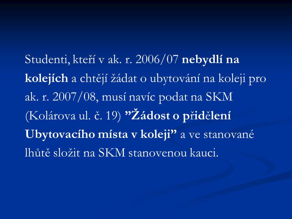 Studenti, kteří v ak. r. 2006/07 nebydlí na kolejích a chtějí žádat o ubytování na koleji pro ak. r. 2007/08, musí navíc podat na SKM (Kolárova ul. č.