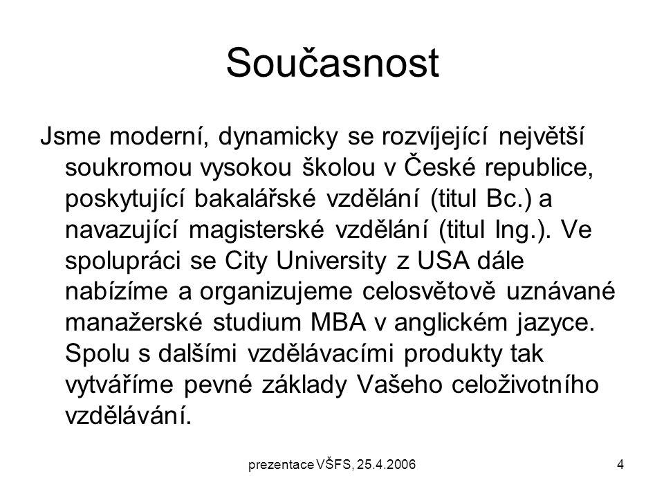 prezentace VŠFS, 25.4.20064 Současnost Jsme moderní, dynamicky se rozvíjející největší soukromou vysokou školou v České republice, poskytující bakalářské vzdělání (titul Bc.) a navazující magisterské vzdělání (titul Ing.).
