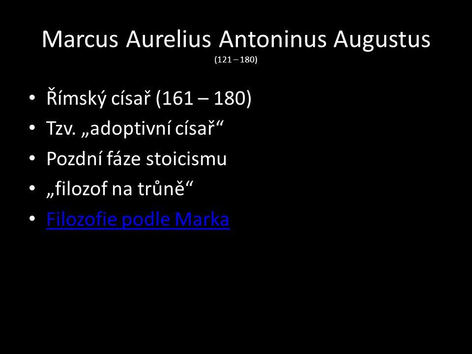 """Marcus Aurelius Antoninus Augustus (121 – 180) Římský císař (161 – 180) Tzv. """"adoptivní císař"""" Pozdní fáze stoicismu """"filozof na trůně"""" Filozofie podl"""