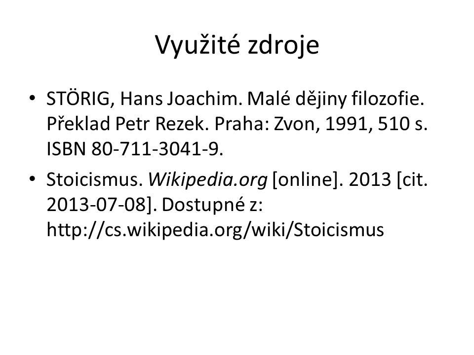 Využité zdroje STÖRIG, Hans Joachim. Malé dějiny filozofie. Překlad Petr Rezek. Praha: Zvon, 1991, 510 s. ISBN 80-711-3041-9. Stoicismus. Wikipedia.or