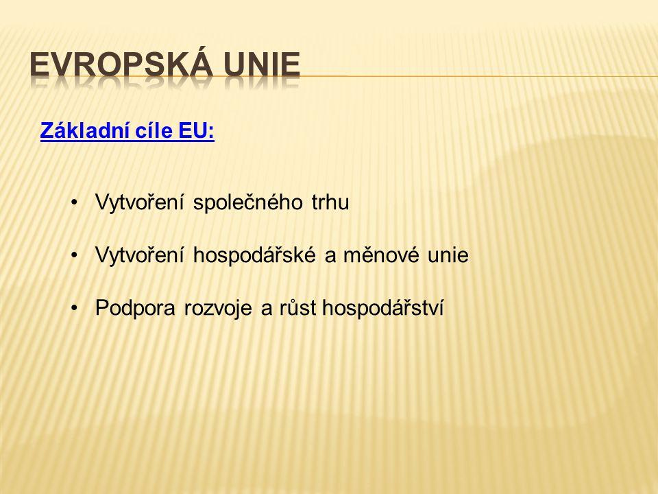 Základní cíle EU: Vytvoření společného trhu Vytvoření hospodářské a měnové unie Podpora rozvoje a růst hospodářství