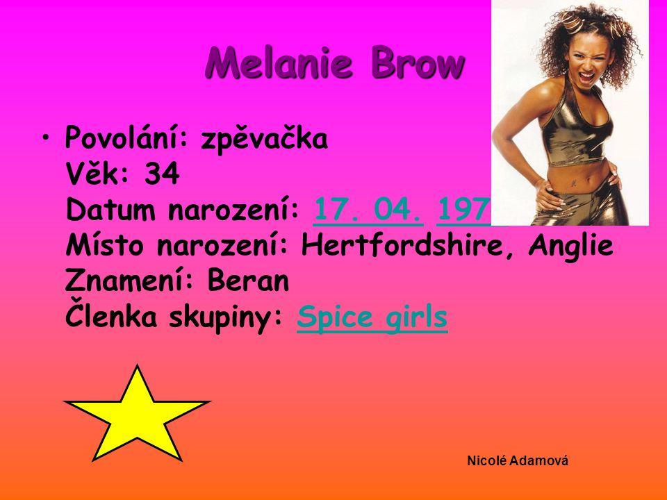 Melanie Brow Povolání: zpěvačka Věk: 34 Datum narození: 17. 04. 1974 Místo narození: Hertfordshire, Anglie Znamení: Beran Členka skupiny: Spice girls1