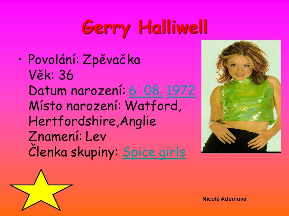 Nicolé Adamová Gerry Halliwell Povolání: Zpěvačka Věk: 36 Datum narození: 6. 08. 1972 Místo narození: Watford, Hertfordshire,Anglie Znamení: Lev Členk