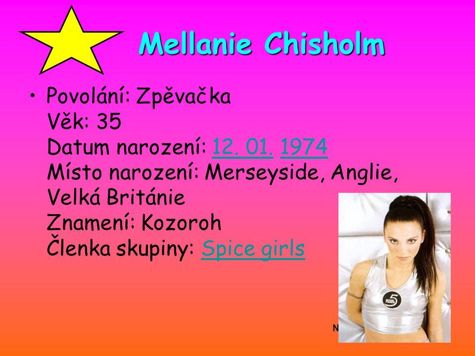 Nicolé Adamová Mellanie Chisholm Povolání: Zpěvačka Věk: 35 Datum narození: 12. 01. 1974 Místo narození: Merseyside, Anglie, Velká Británie Znamení: K