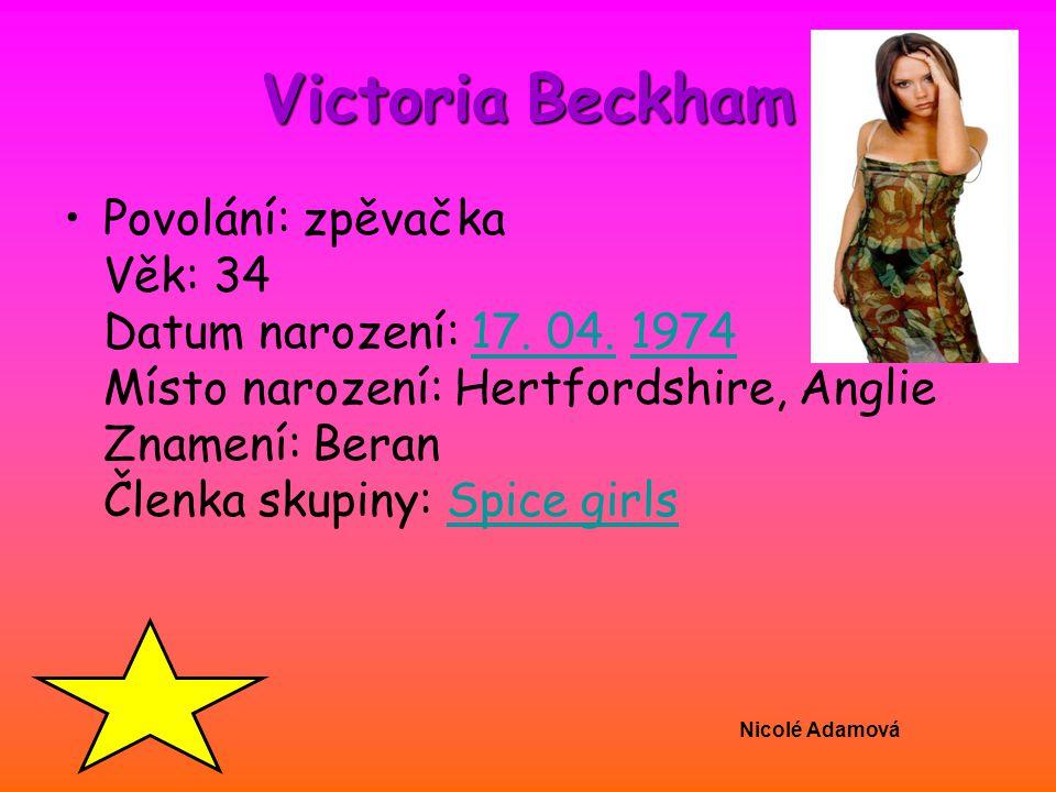 Nicolé Adamová Victoria Beckham Povolání: zpěvačka Věk: 34 Datum narození: 17. 04. 1974 Místo narození: Hertfordshire, Anglie Znamení: Beran Členka sk