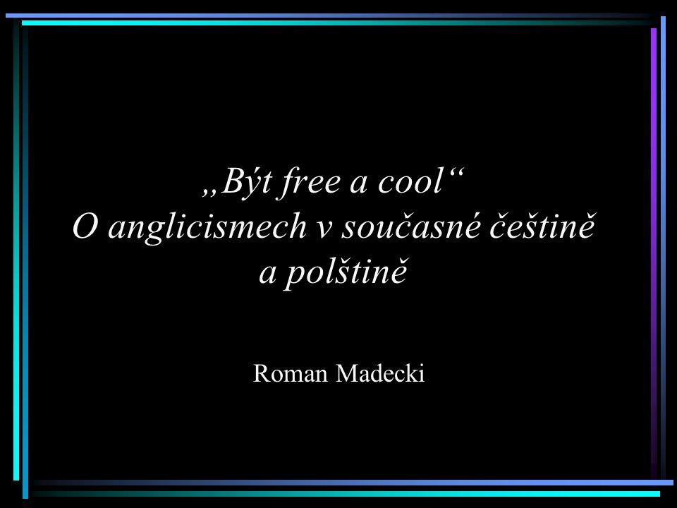 """""""Být free a cool"""" O anglicismech v současné češtině a polštině Roman Madecki"""