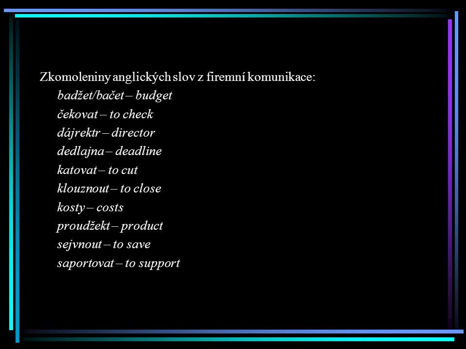 Zkomoleniny anglických slov z firemní komunikace: badžet/bačet – budget čekovat – to check dájrektr – director dedlajna – deadline katovat – to cut kl
