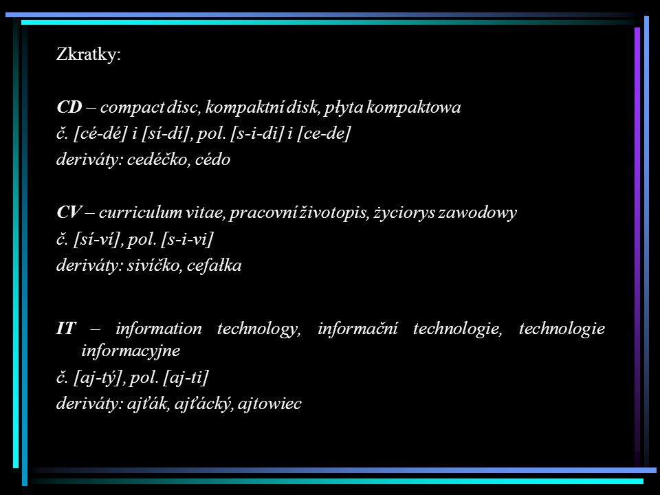 Zkratky: CD – compact disc, kompaktní disk, płyta kompaktowa č. [cé-dé] i [sí-dí], pol. [s-i-di] i [ce-de] deriváty: cedéčko, cédo CV – curriculum vit