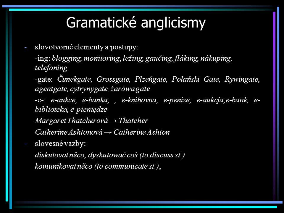 Gramatické anglicismy -slovotvorné elementy a postupy: -ing: blogging, monitoring, ležing, gaučing, fláking, nákuping, telefoning -gate: Čunekgate, Gr