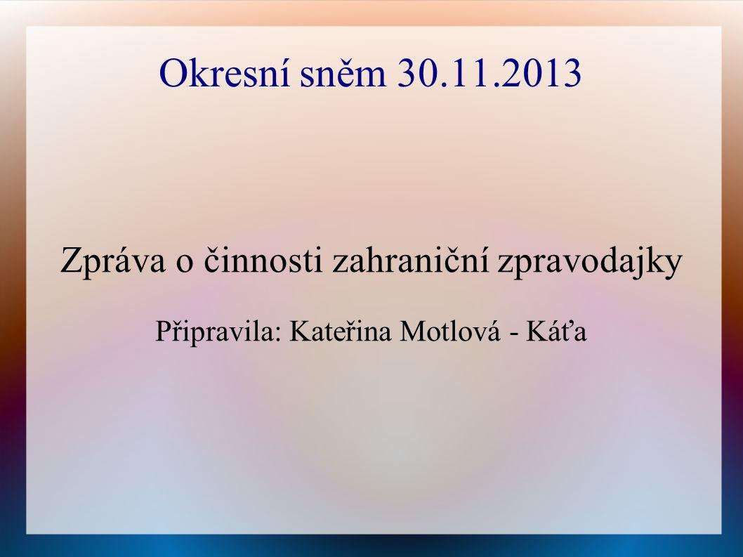 Okresní sněm 30.11.2013 Zpráva o činnosti zahraniční zpravodajky Připravila: Kateřina Motlová - Káťa